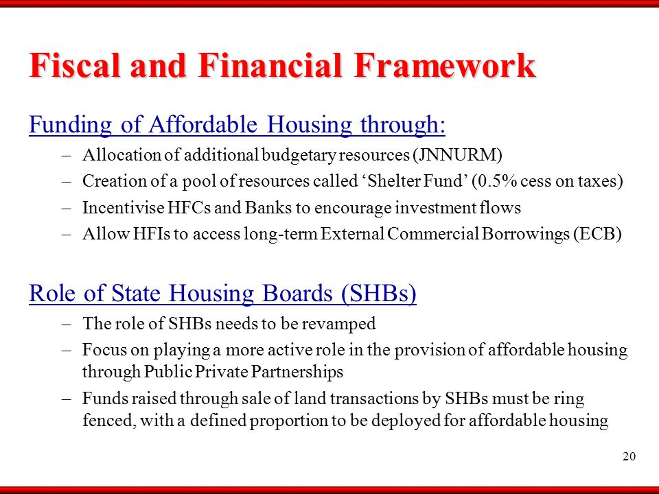 Funding of Affordable Housing through: –Allocation of additional budgetary resources (JNNURM) –Creation of a pool of resources called 'Shelter Fund' (0.5% cess on taxes) –Incentivise HFCs and Banks to encourage investment flows –Allow HFIs to access long-term External Commercial Borrowings (ECB) Role of State Housing Boards (SHBs) –The role of SHBs needs to be revamped –Focus on playing a more active role in the provision of affordable housing through Public Private Partnerships –Funds raised through sale of land transactions by SHBs must be ring fenced, with a defined proportion to be deployed for affordable housing Fiscal and Financial Framework 20