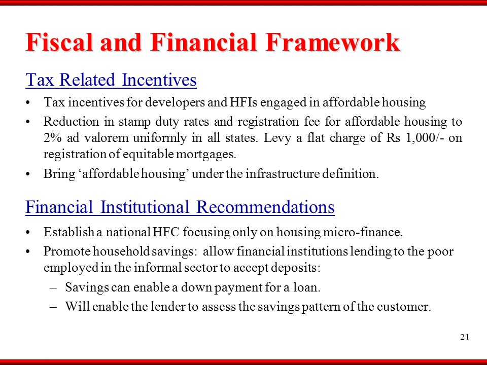 Fiscal and Financial Framework Tax Related Incentives Tax incentives for developers and HFIs engaged in affordable housing Reduction in stamp duty rates and registration fee for affordable housing to 2% ad valorem uniformly in all states.