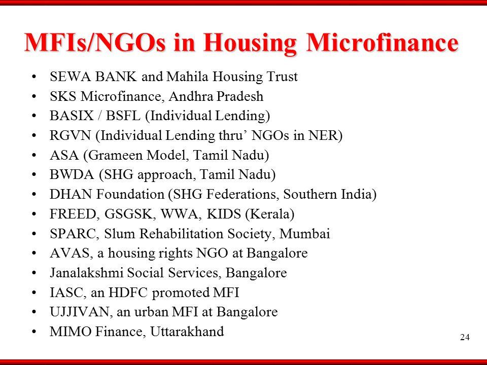 MFIs/NGOs in Housing Microfinance SEWA BANK and Mahila Housing Trust SKS Microfinance, Andhra Pradesh BASIX / BSFL (Individual Lending) RGVN (Individual Lending thru' NGOs in NER) ASA (Grameen Model, Tamil Nadu) BWDA (SHG approach, Tamil Nadu) DHAN Foundation (SHG Federations, Southern India) FREED, GSGSK, WWA, KIDS (Kerala) SPARC, Slum Rehabilitation Society, Mumbai AVAS, a housing rights NGO at Bangalore Janalakshmi Social Services, Bangalore IASC, an HDFC promoted MFI UJJIVAN, an urban MFI at Bangalore MIMO Finance, Uttarakhand 24