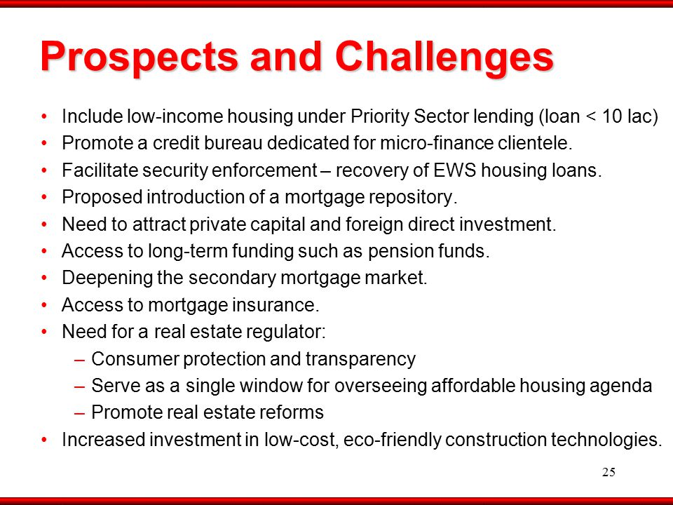 25 Prospects and Challenges Include low-income housing under Priority Sector lending (loan < 10 lac) Promote a credit bureau dedicated for micro-finance clientele.