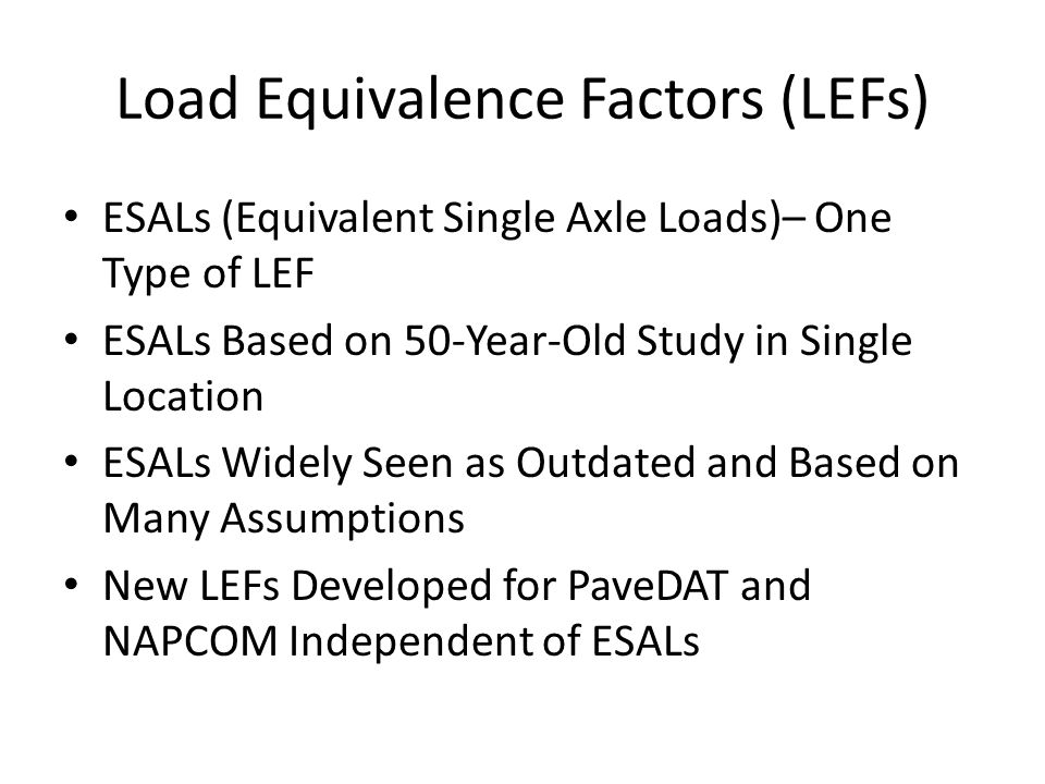 Load Equivalence Factors (LEFs) ESALs (Equivalent Single Axle Loads)– One Type of LEF ESALs Based on 50-Year-Old Study in Single Location ESALs Widely