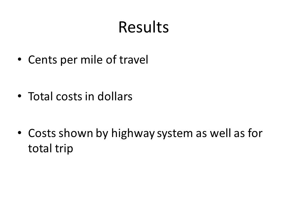 Results Cents per mile of travel Total costs in dollars Costs shown by highway system as well as for total trip