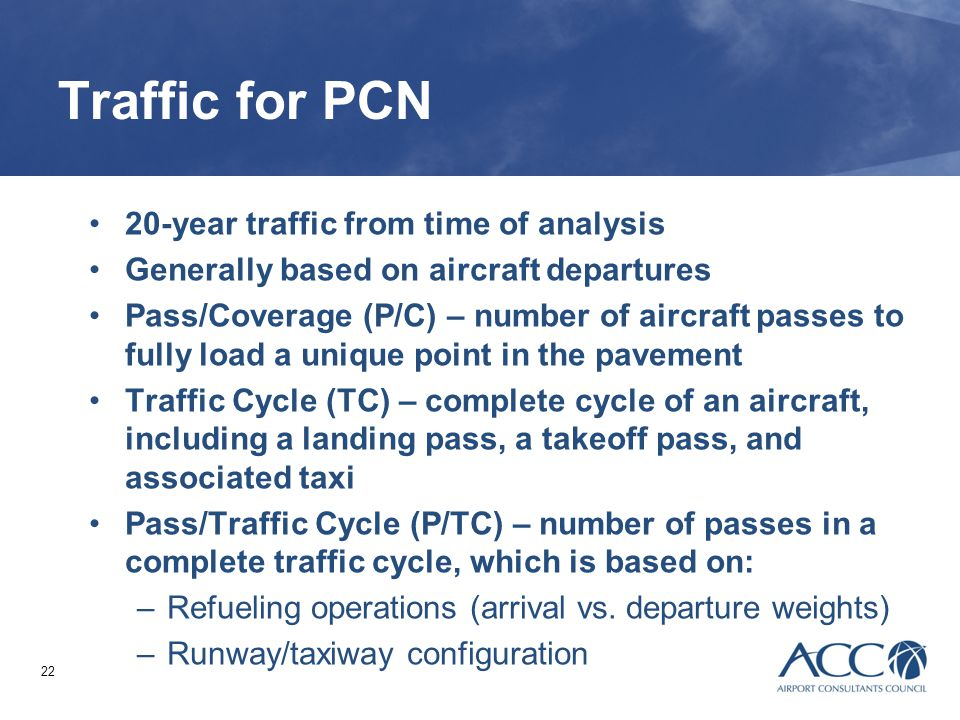 22 Traffic for PCN 20-year traffic from time of analysis Generally based on aircraft departures Pass/Coverage (P/C) – number of aircraft passes to ful