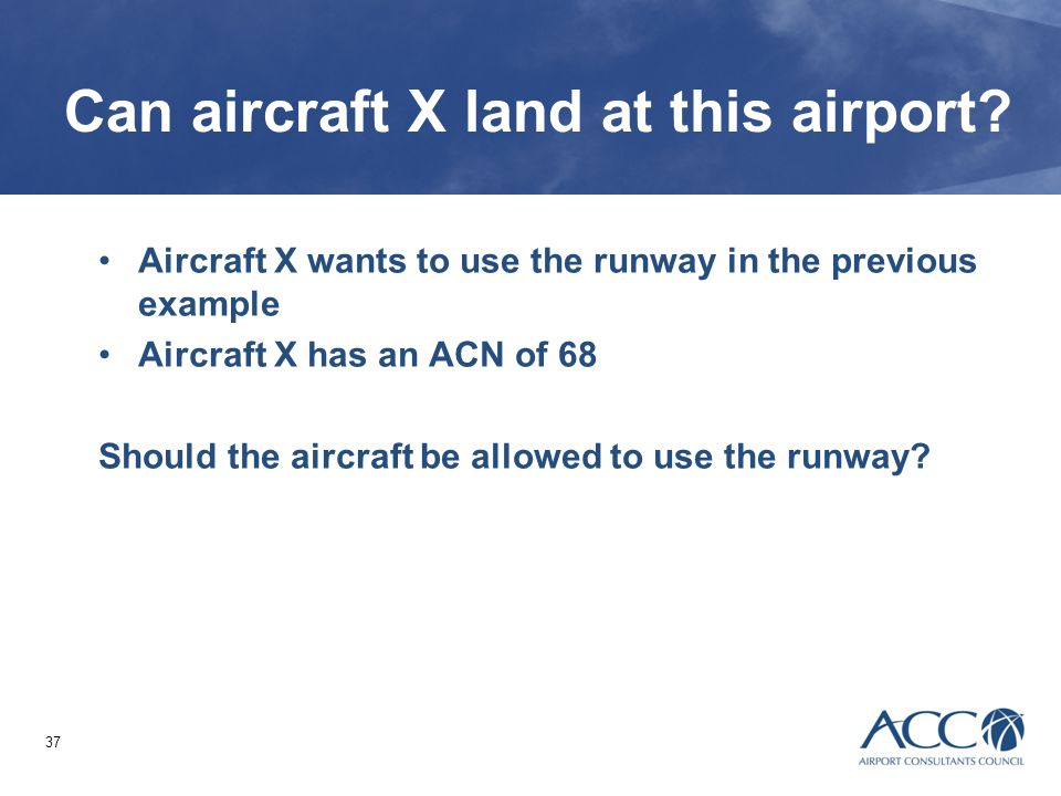 37 Can aircraft X land at this airport? Aircraft X wants to use the runway in the previous example Aircraft X has an ACN of 68 Should the aircraft be