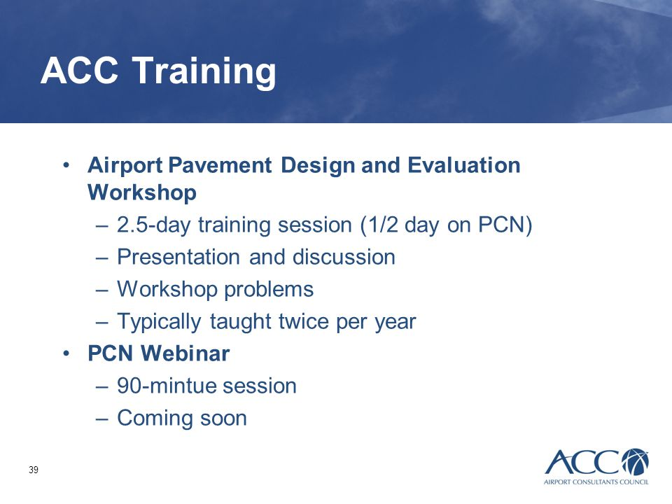 39 ACC Training Airport Pavement Design and Evaluation Workshop –2.5-day training session (1/2 day on PCN) –Presentation and discussion –Workshop prob