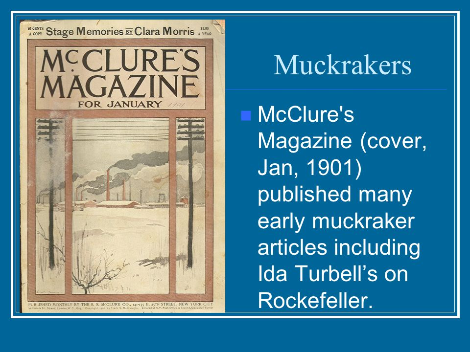 Muckrakers to Know Ida Tarbell History of the Standard Oil Company Spotlighted Rockefeller's practices Reinvented investigative reporting by developin