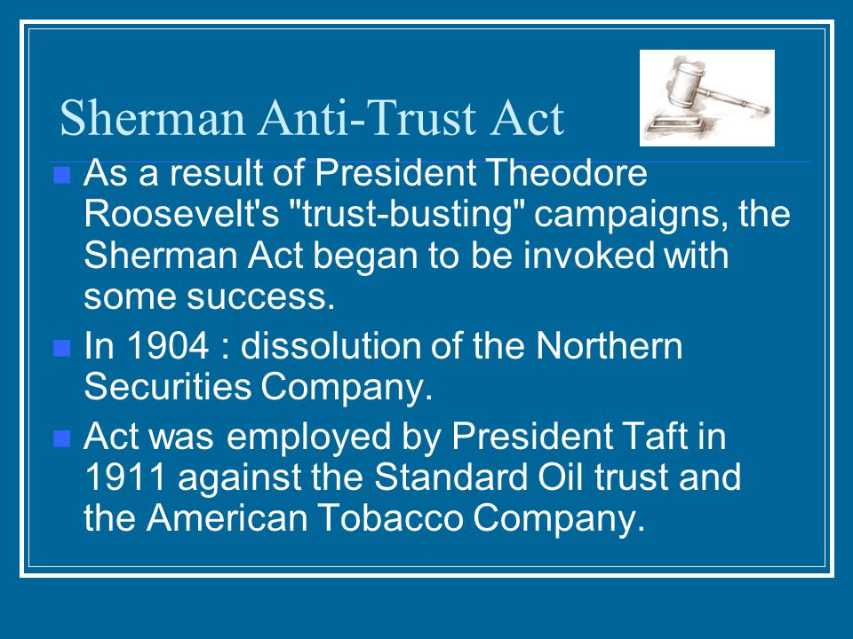 Sherman Anti-Trust Act: 1890 Designed to limit the power of trusts & based on the Congressional ability to regulate interstate commerce Can you name t