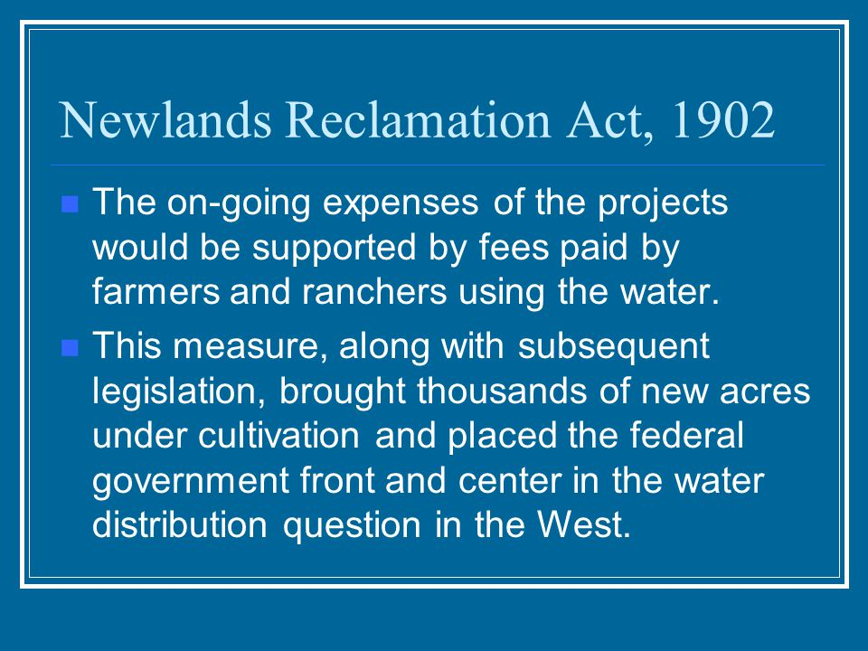 Newlands Reclamation Act, 1902 Tried to extend federal assistance to farmers and ranchers who worked the arid lands of the West. The federal governmen