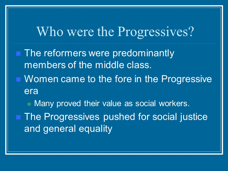 Progressives Progressives sought change in all policies at all levels of government Initially their efforts were successful at the local level. Gradua