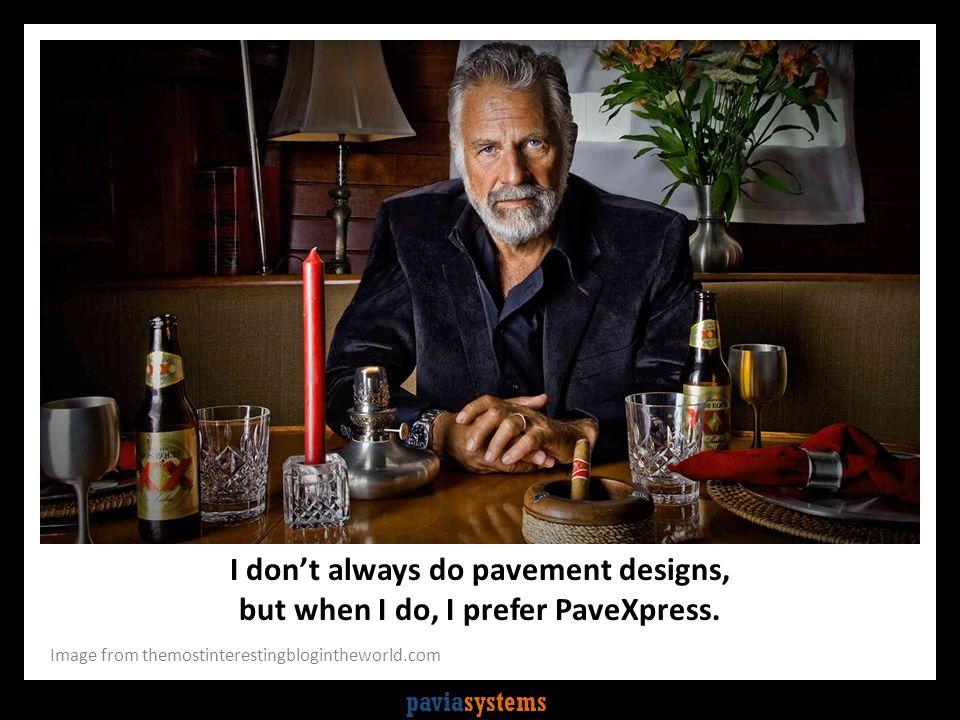paviasystems I don't always do pavement designs, but when I do, I prefer PaveXpress. Image from themostinterestingblogintheworld.com