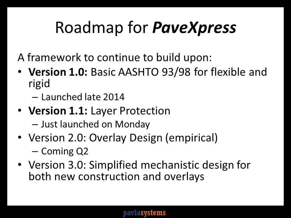 paviasystems Roadmap for PaveXpress A framework to continue to build upon: Version 1.0: Basic AASHTO 93/98 for flexible and rigid – Launched late 2014 Version 1.1: Layer Protection – Just launched on Monday Version 2.0: Overlay Design (empirical) – Coming Q2 Version 3.0: Simplified mechanistic design for both new construction and overlays