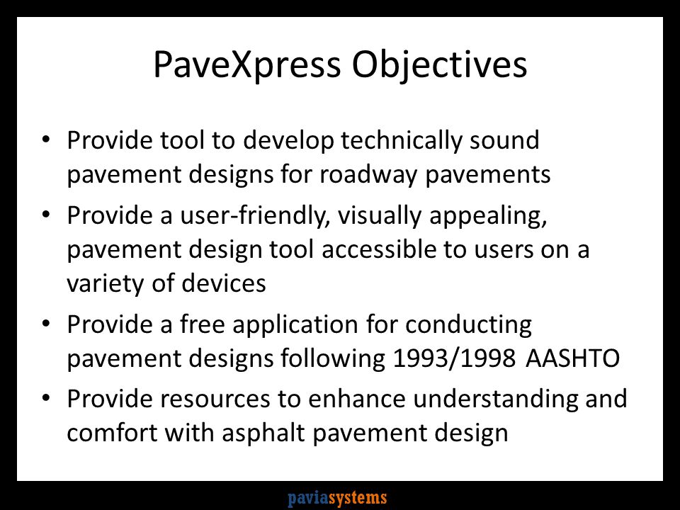 paviasystems PaveXpress Objectives Provide tool to develop technically sound pavement designs for roadway pavements Provide a user-friendly, visually appealing, pavement design tool accessible to users on a variety of devices Provide a free application for conducting pavement designs following 1993/1998 AASHTO Provide resources to enhance understanding and comfort with asphalt pavement design