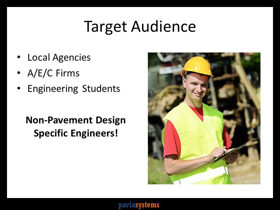 paviasystems Target Audience Local Agencies A/E/C Firms Engineering Students Non-Pavement Design Specific Engineers!