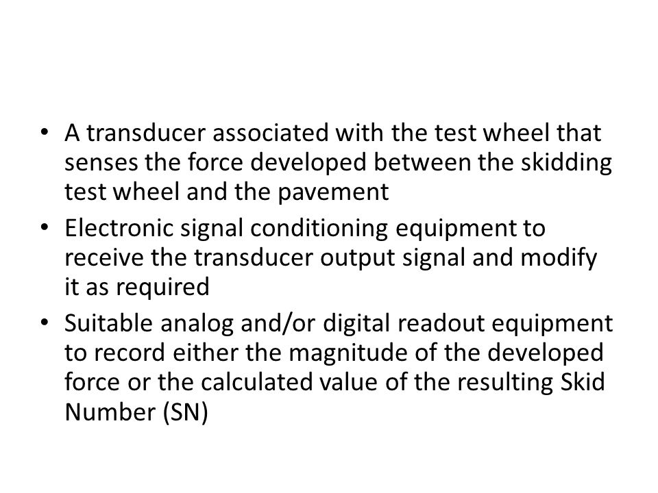 A transducer associated with the test wheel that senses the force developed between the skidding test wheel and the pavement Electronic signal conditi