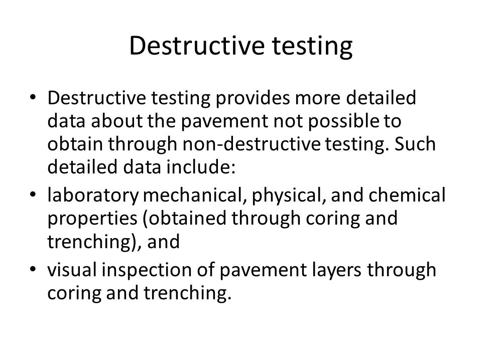 Destructive testing Destructive testing provides more detailed data about the pavement not possible to obtain through non-destructive testing. Such de