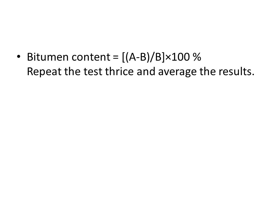 Bitumen content = [(A-B)/B]×100 % Repeat the test thrice and average the results.