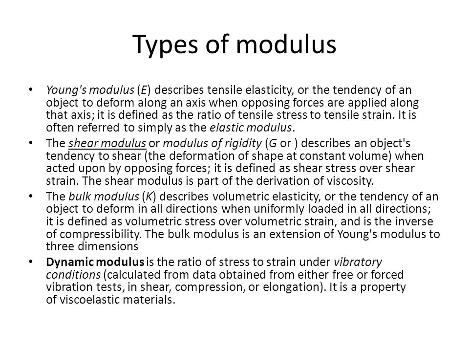 Types of modulus Young's modulus (E) describes tensile elasticity, or the tendency of an object to deform along an axis when opposing forces are appli