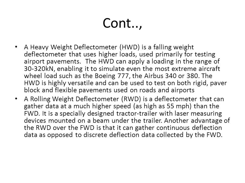 Cont.., A Heavy Weight Deflectometer (HWD) is a falling weight deflectometer that uses higher loads, used primarily for testing airport pavements. The