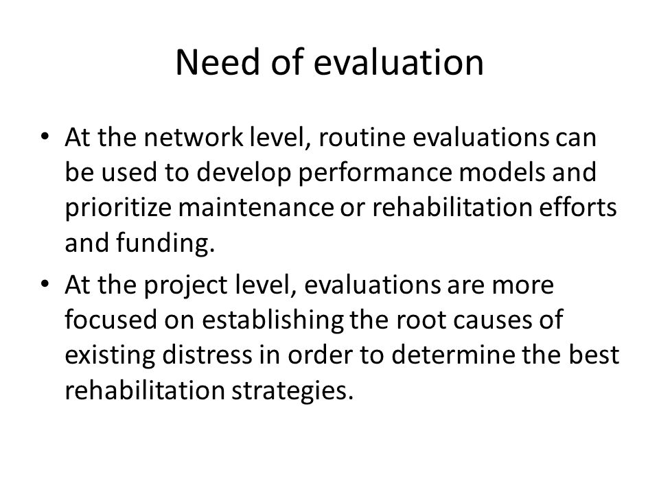 Need of evaluation At the network level, routine evaluations can be used to develop performance models and prioritize maintenance or rehabilitation ef