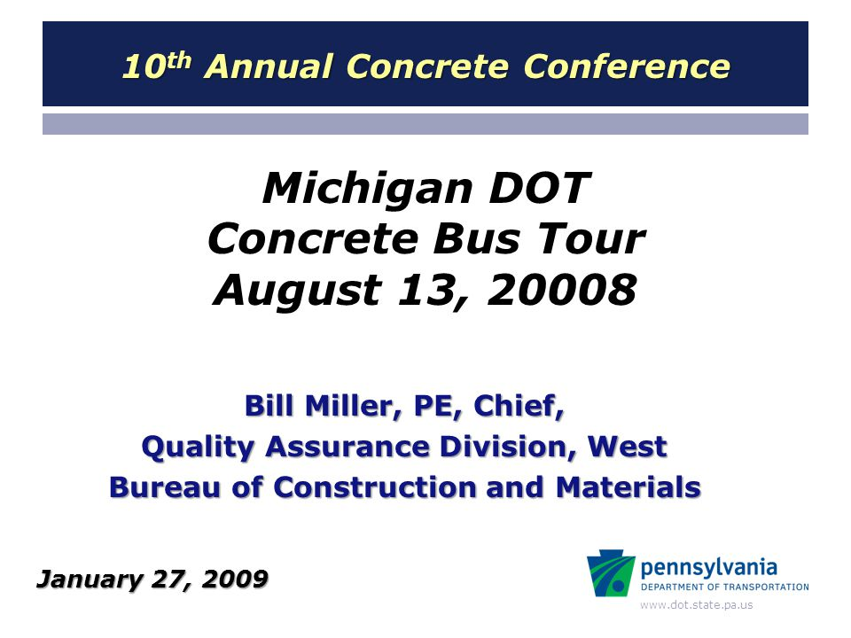 www.dot.state.pa.us Michigan DOT Concrete Bus Tour August 13, 20008 Bill Miller, PE, Chief, Quality Assurance Division, West Bureau of Construction and Materials 10 th Annual Concrete Conference January 27, 2009