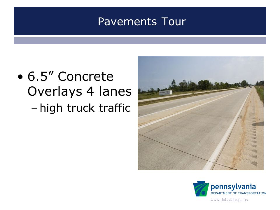www.dot.state.pa.us Pavements Tour 6.5 Concrete Overlays 4 lanes –high truck traffic