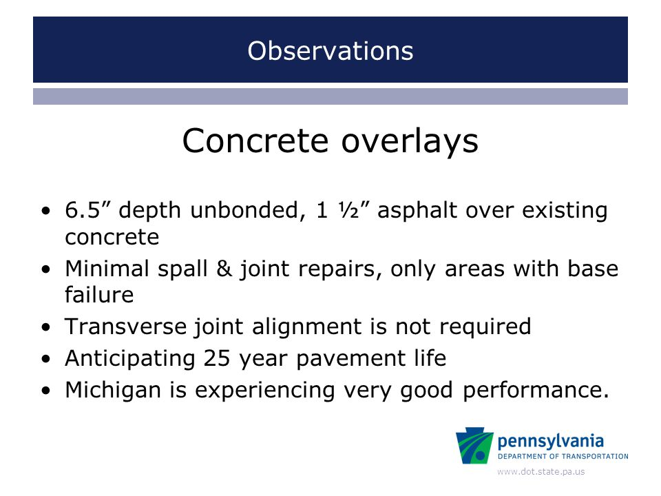 www.dot.state.pa.us Observations Concrete overlays 6.5 depth unbonded, 1 ½ asphalt over existing concrete Minimal spall & joint repairs, only areas with base failure Transverse joint alignment is not required Anticipating 25 year pavement life Michigan is experiencing very good performance.