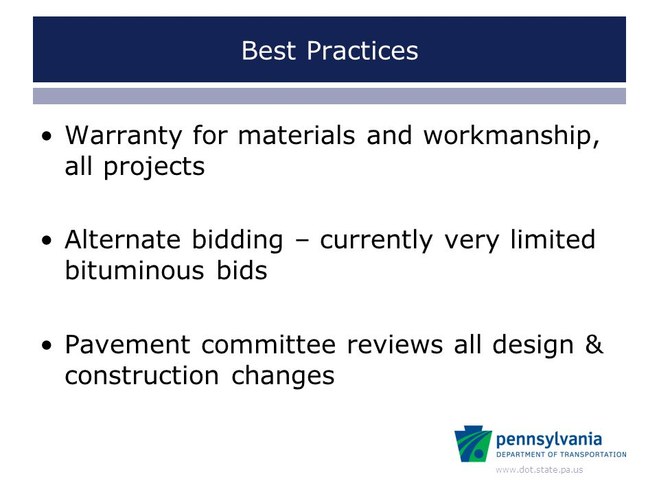 www.dot.state.pa.us Best Practices Warranty for materials and workmanship, all projects Alternate bidding – currently very limited bituminous bids Pavement committee reviews all design & construction changes