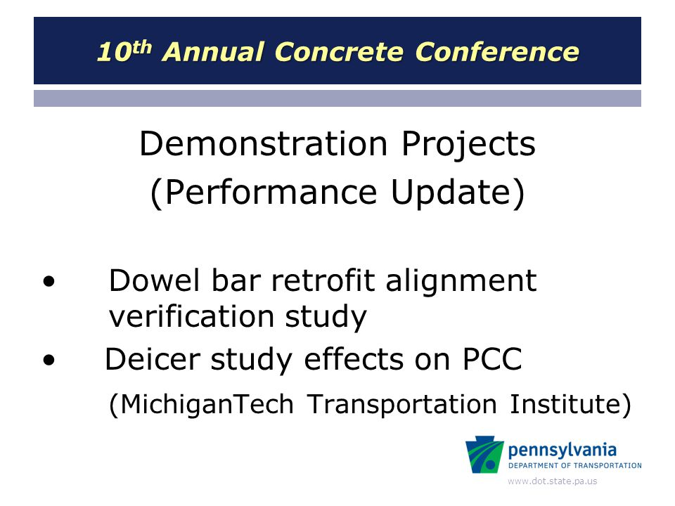 www.dot.state.pa.us 10 th Annual Concrete Conference Demonstration Projects (Performance Update) Dowel bar retrofit alignment verification study Deice