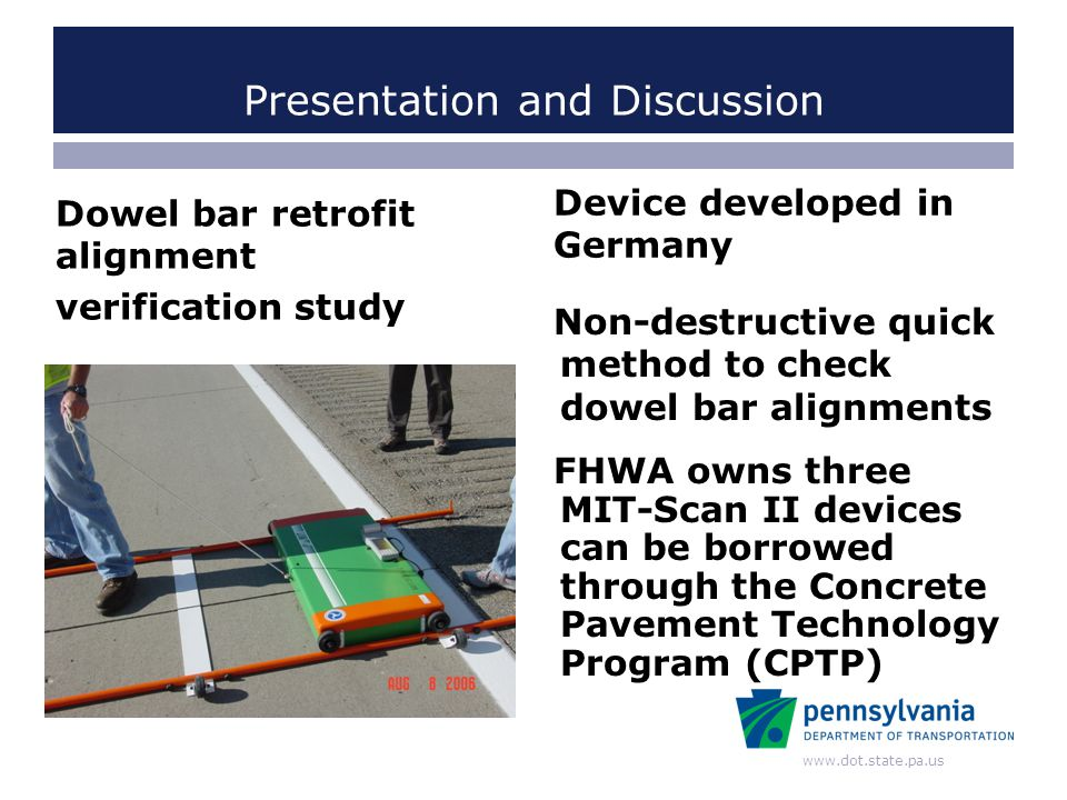 www.dot.state.pa.us Presentation and Discussion Dowel bar retrofit alignment verification study Device developed in Germany Non-destructive quick meth