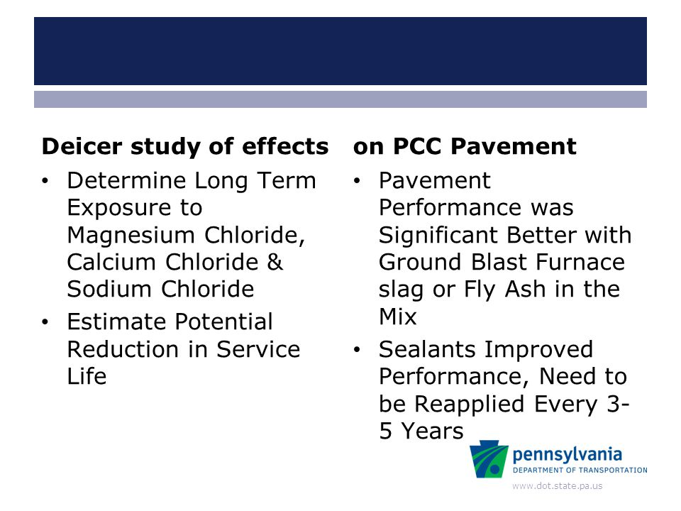 www.dot.state.pa.us Deicer study of effects Determine Long Term Exposure to Magnesium Chloride, Calcium Chloride & Sodium Chloride Estimate Potential Reduction in Service Life on PCC Pavement Pavement Performance was Significant Better with Ground Blast Furnace slag or Fly Ash in the Mix Sealants Improved Performance, Need to be Reapplied Every 3- 5 Years