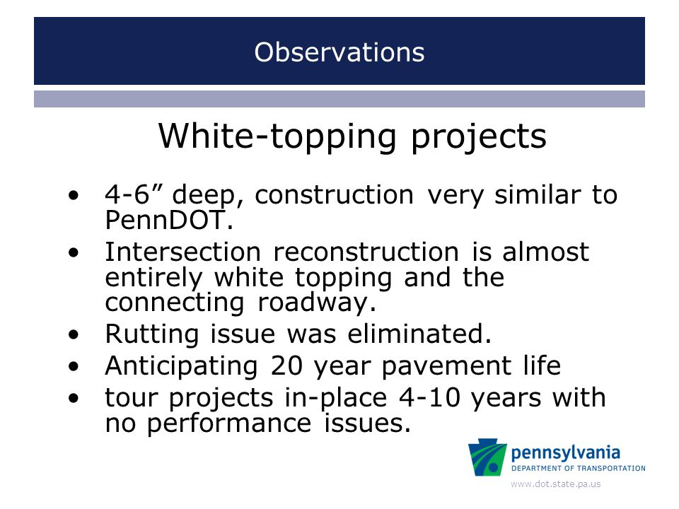 www.dot.state.pa.us Observations White-topping projects 4-6 deep, construction very similar to PennDOT.