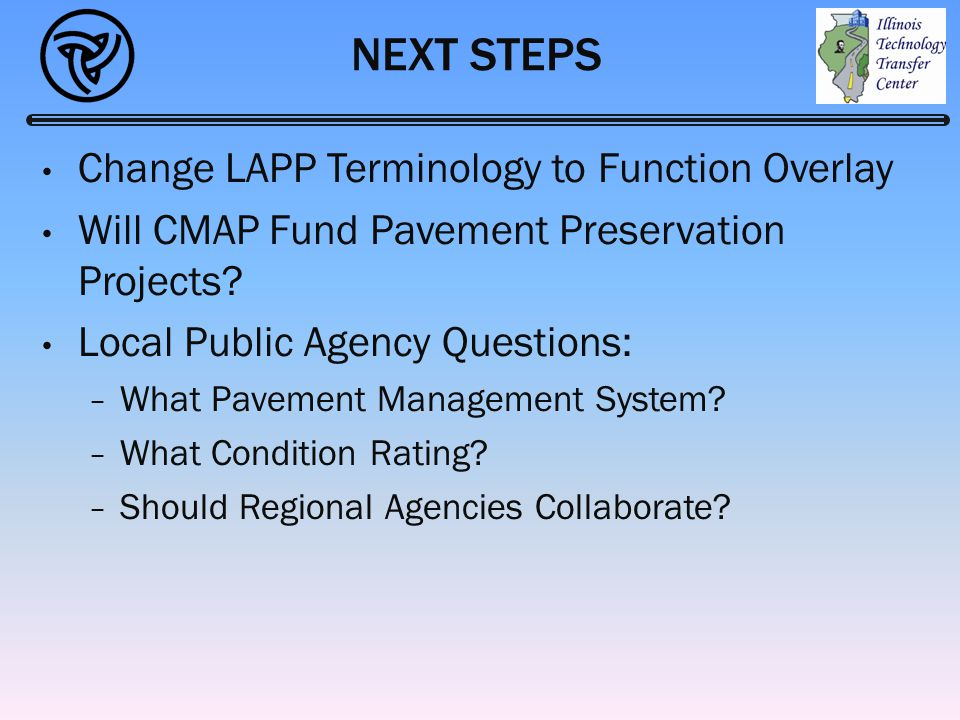 NEXT STEPS Change LAPP Terminology to Function Overlay Will CMAP Fund Pavement Preservation Projects? Local Public Agency Questions: − What Pavement M