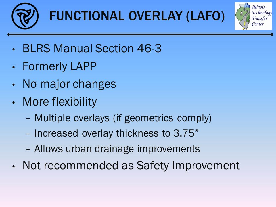 FUNCTIONAL OVERLAY (LAFO) BLRS Manual Section 46-3 Formerly LAPP No major changes More flexibility − Multiple overlays (if geometrics comply) − Increa