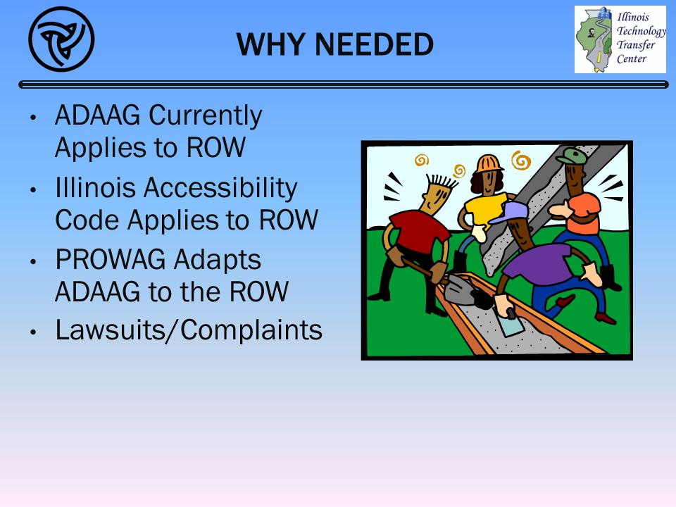 WHY NEEDED ADAAG Currently Applies to ROW Illinois Accessibility Code Applies to ROW PROWAG Adapts ADAAG to the ROW Lawsuits/Complaints