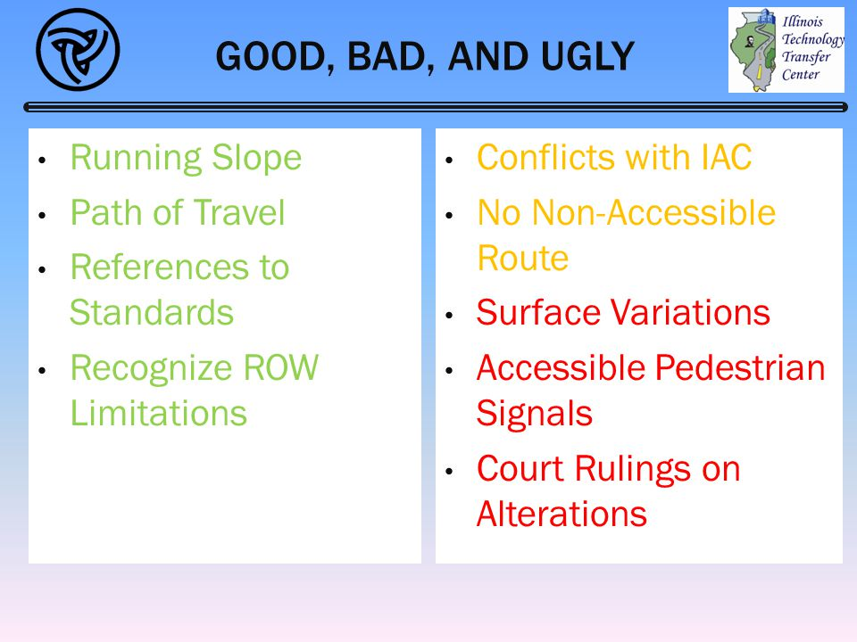 GOOD, BAD, AND UGLY Running Slope Path of Travel References to Standards Recognize ROW Limitations Conflicts with IAC No Non-Accessible Route Surface