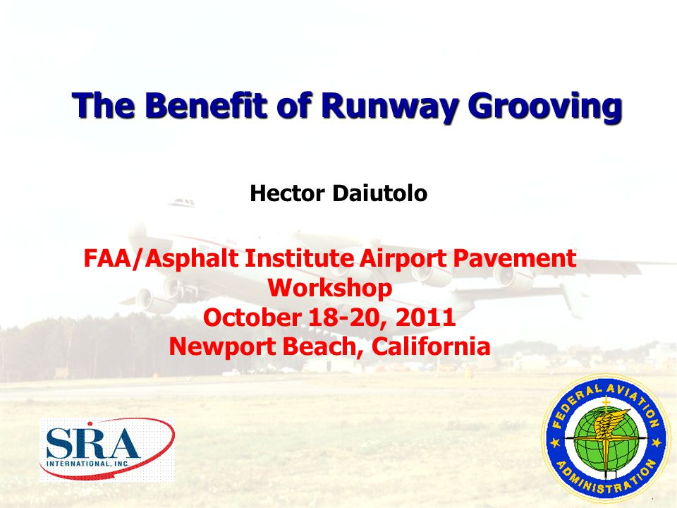FAA/Asphalt Institute Airport Pavement Workshop October 18-20, 2011 Newport Beach, California The Benefit of Runway Grooving Hector Daiutolo 1