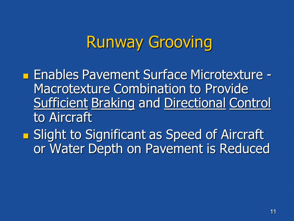 Runway Grooving Enables Pavement Surface Microtexture - Macrotexture Combination to Provide Sufficient Braking and Directional Control to Aircraft Enables Pavement Surface Microtexture - Macrotexture Combination to Provide Sufficient Braking and Directional Control to Aircraft Slight to Significant as Speed of Aircraft or Water Depth on Pavement is Reduced Slight to Significant as Speed of Aircraft or Water Depth on Pavement is Reduced 11