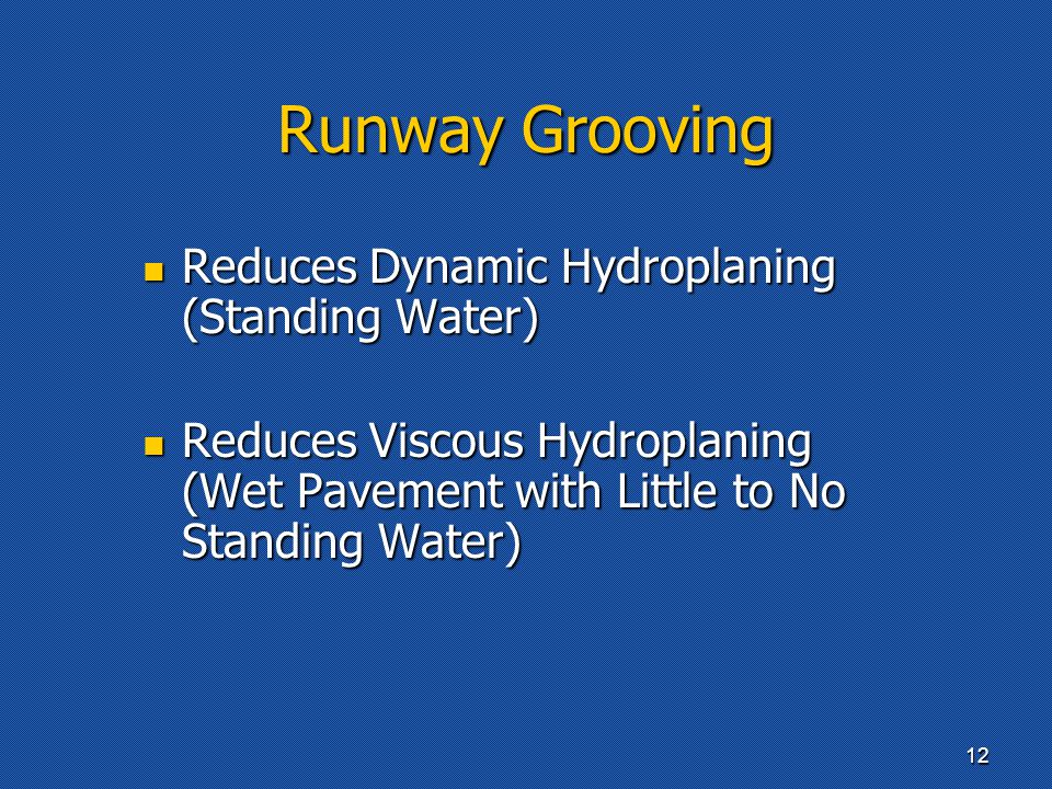 Runway Grooving Reduces Dynamic Hydroplaning (Standing Water) Reduces Dynamic Hydroplaning (Standing Water) Reduces Viscous Hydroplaning (Wet Pavement with Little to No Standing Water) Reduces Viscous Hydroplaning (Wet Pavement with Little to No Standing Water) 12