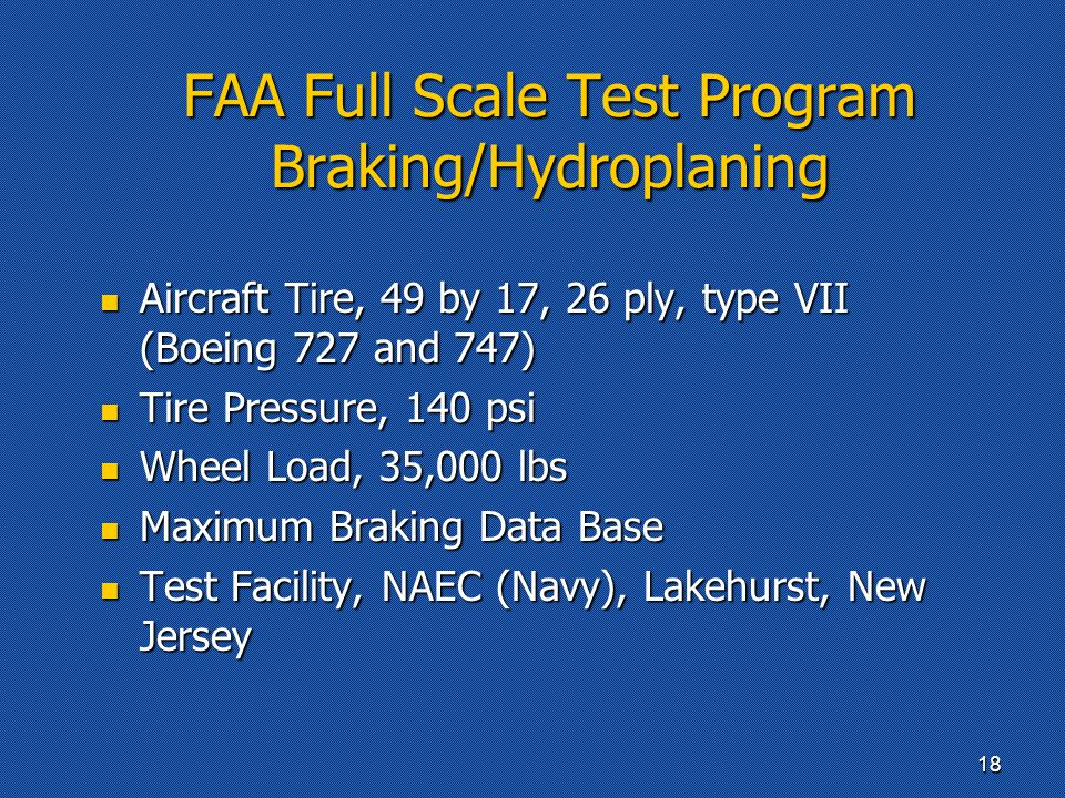 FAA Full Scale Test Program Braking/Hydroplaning Aircraft Tire, 49 by 17, 26 ply, type VII (Boeing 727 and 747) Aircraft Tire, 49 by 17, 26 ply, type VII (Boeing 727 and 747) Tire Pressure, 140 psi Tire Pressure, 140 psi Wheel Load, 35,000 lbs Wheel Load, 35,000 lbs Maximum Braking Data Base Maximum Braking Data Base Test Facility, NAEC (Navy), Lakehurst, New Jersey Test Facility, NAEC (Navy), Lakehurst, New Jersey 18