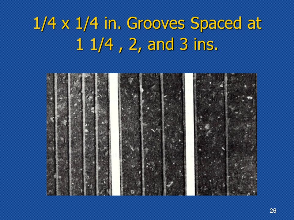 1/4 x 1/4 in. Grooves Spaced at 1 1/4, 2, and 3 ins. 26