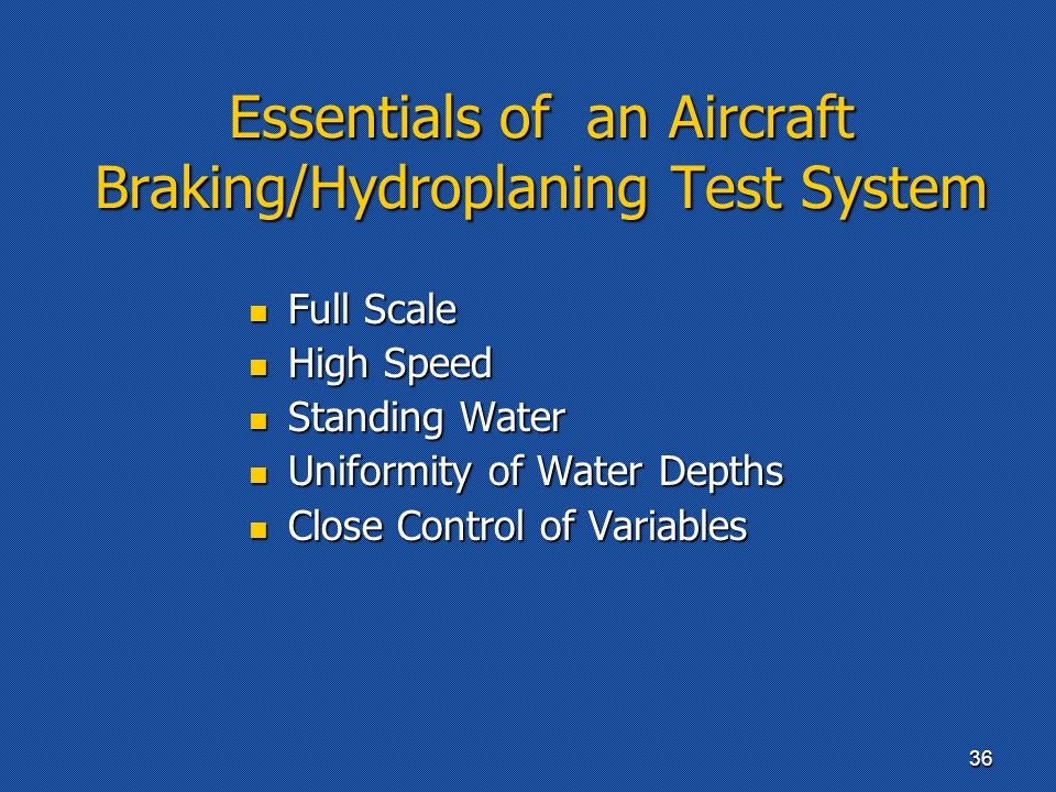Essentials of an Aircraft Braking/Hydroplaning Test System Full Scale Full Scale High Speed High Speed Standing Water Standing Water Uniformity of Water Depths Uniformity of Water Depths Close Control of Variables Close Control of Variables 36