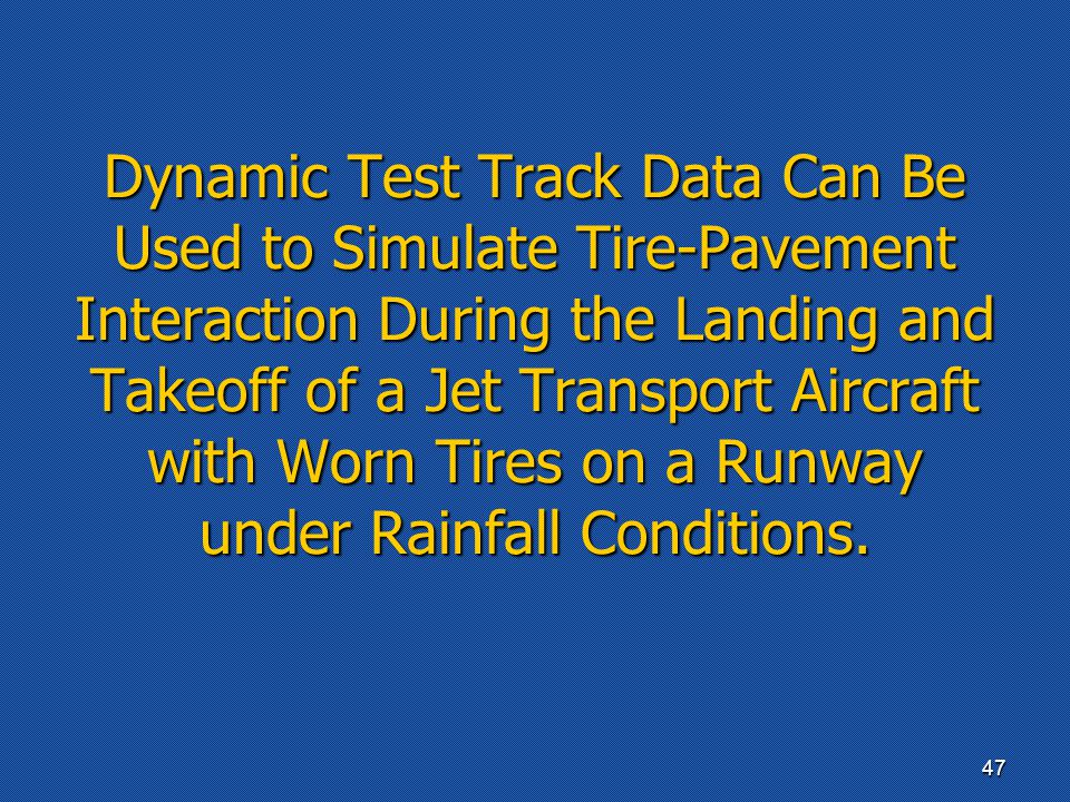 Dynamic Test Track Data Can Be Used to Simulate Tire-Pavement Interaction During the Landing and Takeoff of a Jet Transport Aircraft with Worn Tires on a Runway under Rainfall Conditions.