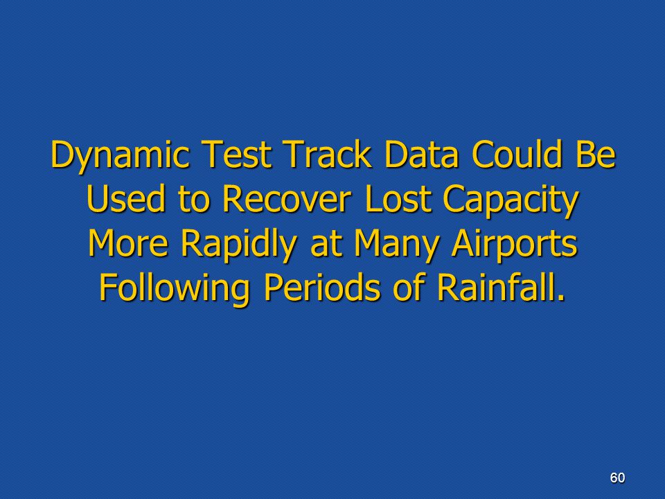 Dynamic Test Track Data Could Be Used to Recover Lost Capacity More Rapidly at Many Airports Following Periods of Rainfall. 60