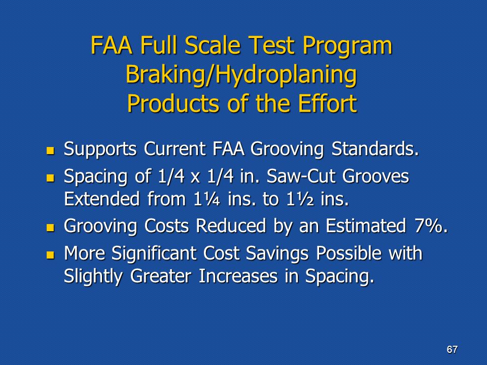 FAA Full Scale Test Program Braking/Hydroplaning Products of the Effort Supports Current FAA Grooving Standards. Supports Current FAA Grooving Standar