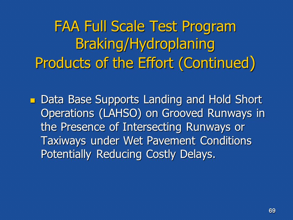FAA Full Scale Test Program Braking/Hydroplaning Products of the Effort (Continued ) Data Base Supports Landing and Hold Short Operations (LAHSO) on Grooved Runways in the Presence of Intersecting Runways or Taxiways under Wet Pavement Conditions Potentially Reducing Costly Delays.