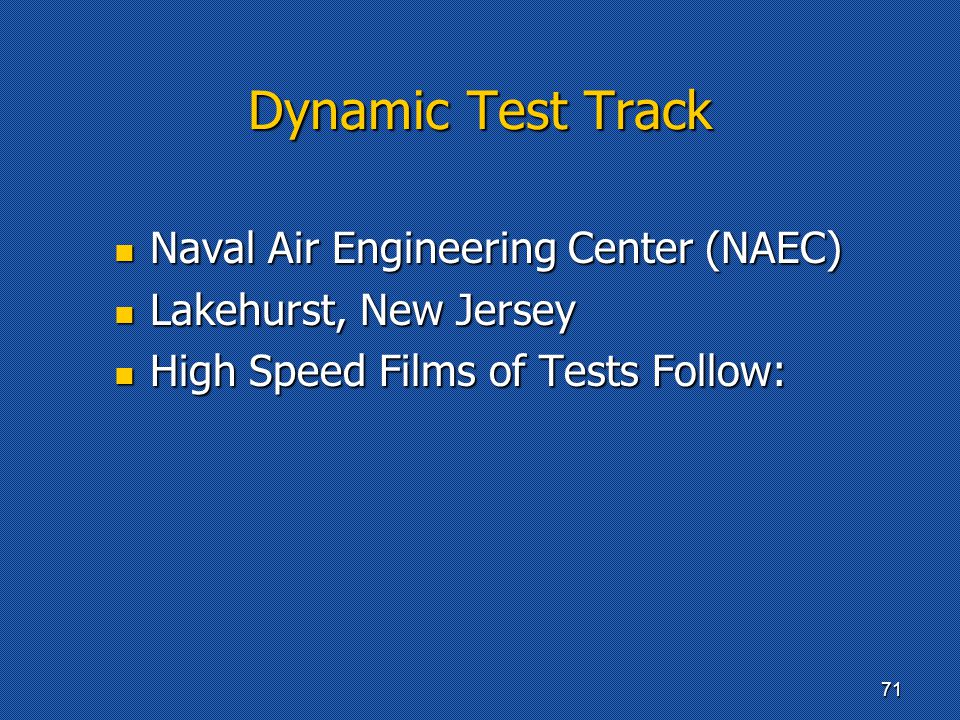 Dynamic Test Track Naval Air Engineering Center (NAEC) Naval Air Engineering Center (NAEC) Lakehurst, New Jersey Lakehurst, New Jersey High Speed Films of Tests Follow: High Speed Films of Tests Follow: 71