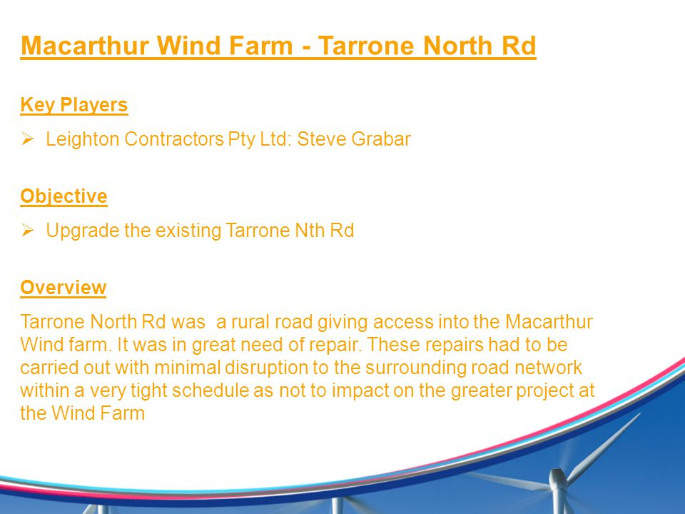 Macarthur Wind Farm - Tarrone North Rd Key Players  Leighton Contractors Pty Ltd: Steve Grabar Objective  Upgrade the existing Tarrone Nth Rd Overview Tarrone North Rd was a rural road giving access into the Macarthur Wind farm.