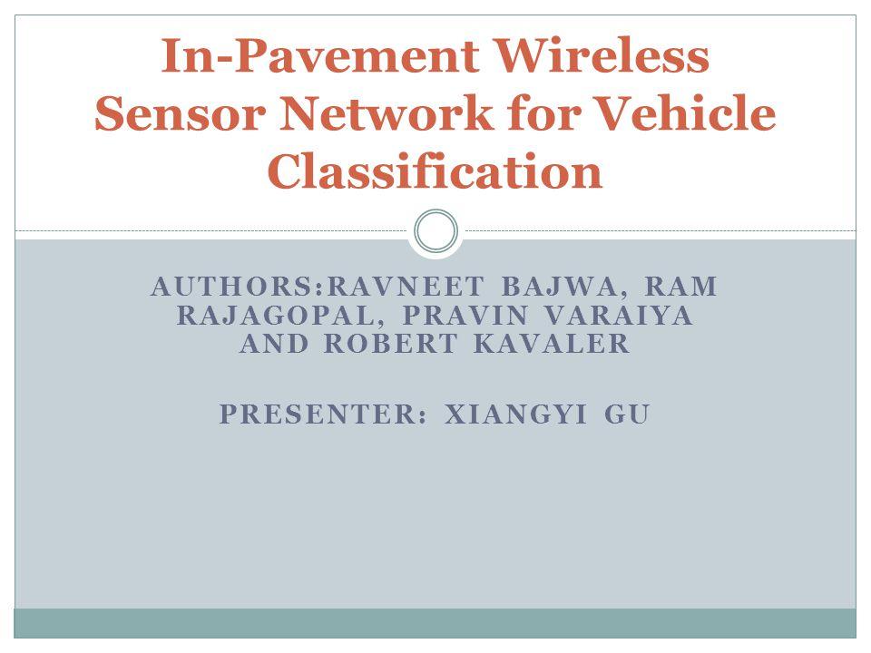 AUTHORS:RAVNEET BAJWA, RAM RAJAGOPAL, PRAVIN VARAIYA AND ROBERT KAVALER PRESENTER: XIANGYI GU In-Pavement Wireless Sensor Network for Vehicle Classifi