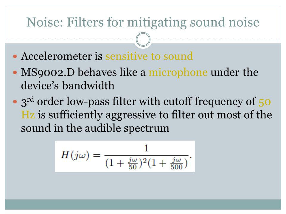 Noise: Filters for mitigating sound noise Accelerometer is sensitive to sound MS9002.D behaves like a microphone under the device's bandwidth 3 rd order low-pass filter with cutoff frequency of 50 Hz is sufficiently aggressive to filter out most of the sound in the audible spectrum