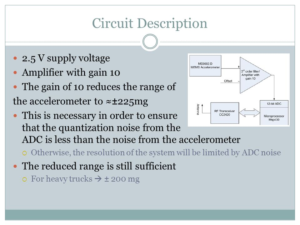 Circuit Description 2.5 V supply voltage Amplifier with gain 10 The gain of 10 reduces the range of the accelerometer to ≈±225mg This is necessary in order to ensure that the quantization noise from the ADC is less than the noise from the accelerometer  Otherwise, the resolution of the system will be limited by ADC noise The reduced range is still sufficient  For heavy trucks  ± 200 mg